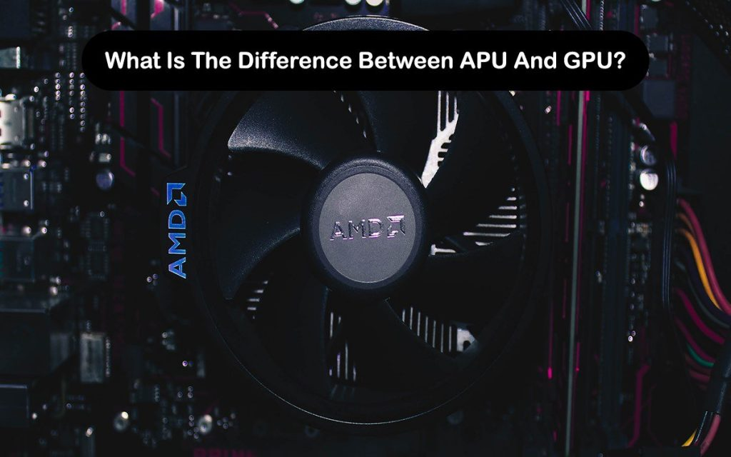 What Is The Difference Between APU And GPU?