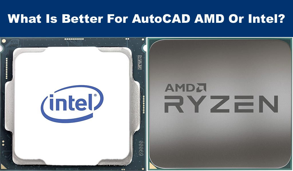 What Is Better For AutoCAD AMD Or Intel