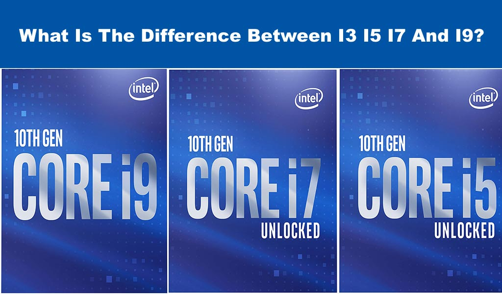 What Is The Difference Between I3 I5 I7 And I9